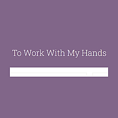 To Work With My Hands