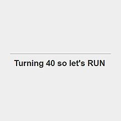 Turning 40 so let's RUN