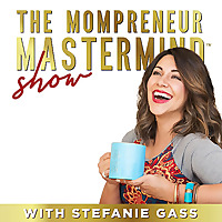 The Mompreneur Mastermind Show | Life and Business Coaching Podcast by Stefanie Gass