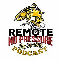 Remote. No Pressure | Fly Fishing Podcast