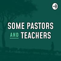 Some Pastors and Teachers