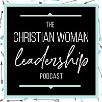 The Christian Woman Leadership Podcast