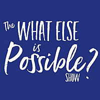 What Else Is Possible Show - Podcast