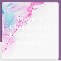 Maya's Upcycling as both Art and Function