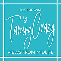 The Taming Crazy Podcast | Views from Midlife!