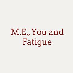 M.E., You and Fatigue