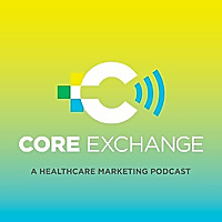 Core Exchange: A healthcare marketing podcast