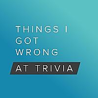 Things I Got Wrong at Trivia
