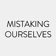 Mistaking Ourselves