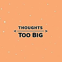Thoughts Too Big