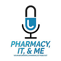 Pharmacy, IT, & Me | Your Informatics Pharmacist Podcast