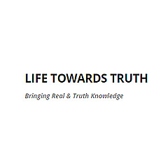 LIFE TOWARDS TRUTH | Bringing Real & Truth Knowledge