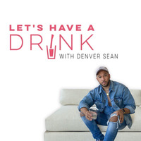 Let's Have a Drink - with Denver Sean