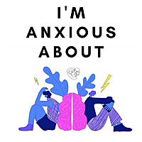I'm Anxious About | A Humorous Podcast About Anxiety