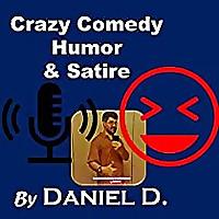 Crazy Comedy, Humor & Satire Podcast by Daniel D