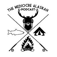 The Mediocre Alaskan Podcast