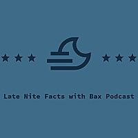 Late Nite Facts with Bax Podcast