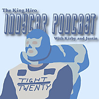 The King Hiro IndyCar Podcast with Kirby and Justin
