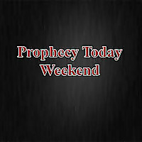 Prophecy Today Weekend Podcast
