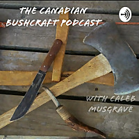 The Canadian Bushcraft Podcast, With Caleb Musgrave