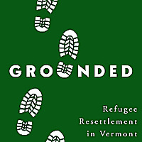 Grounded: Stories of Refugee Resettlement in Vermont