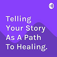 Telling Your Story As A Path To Healing