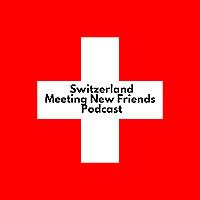 Switzerland - Meeting New Friends - Podcast