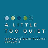 A LITTLE TOO QUIET   THE FERNDALE LIBRARY PODCAST