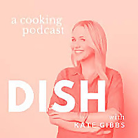 Dish with Kate Gibbs | A cooking podcast