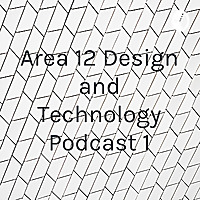 Area 12 Design and Technology Podcast 1