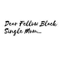 Dear Fellow Black Single Mom