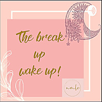 THE BREAK UP WAKE UP!