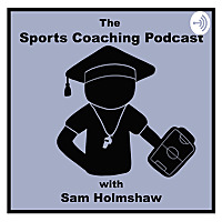 The Sports Coaching Podcast with Sam Holmshaw