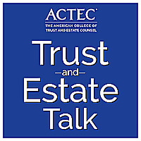 ACTEC Trust & Estate Talk