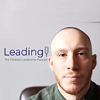Leading | The Christian Leadership Podcast