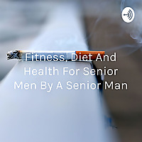 Fitness, Diet And Health For Senior Men By A Senior Man