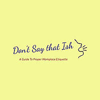 Don't Say That Ish | A Guide to Proper Workplace Etiquette