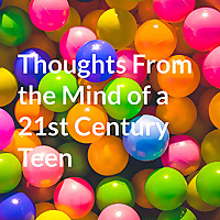 Thoughts From The Mind Of A 21st Century Teen