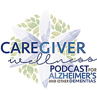 Caregiver Wellness Podcast For Alzheimer's And Other Dementias