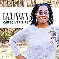 Larissa's Caregiver Tips