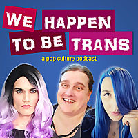 We Happen To Be Trans ...A Pop Culture Podcast