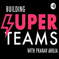 Building Super Teams With Pranav Ahuja