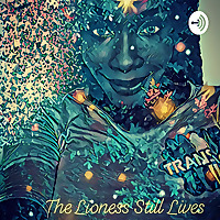 The Lioness Still Lives Podcast: The Black Trans Goddess Point of View