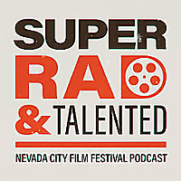 Super Rad & Talented - the Official Podcast of the Nevada City Film Festival