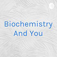 Biochemistry And You