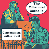 The Millennial Catholic Podcast: Conversations with a Priest