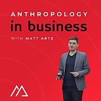 Anthropology in Business with Matt Artz