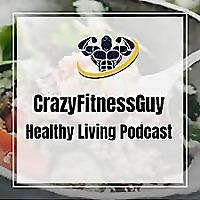 CrazyFitnessGuy™ Healthy Living Podcast