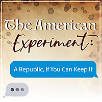 The American Experiment | A Republic If You Can Keep It