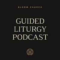 Bloom Church Denver | Guided Liturgy Podcast